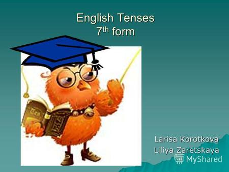 English Tenses 7th form Larisa Korotkova Liliya Zaretskaya.