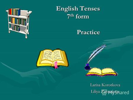 English Tenses 7 th form Larisa Korotkova Liliya Zaretskaya Practice.