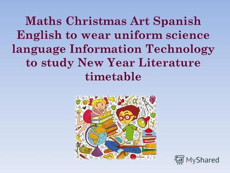 Maths Christmas Art Spanish English to wear uniform science language Information Technology to study New Year Literature timetable.