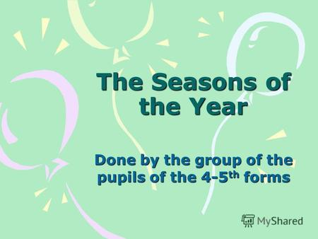 The Seasons of the Year Done by the group of the pupils of the 4-5 th forms.