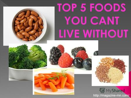 TOP 5 FOODS YOU CANT LIVE WITHOUT. Beans and lentils add heartiness to soups, stews, chili, and other recipes. Plus, theyre loaded with cancer-fighting.