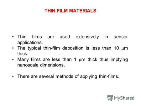 THIN FILM MATERIALS Thin films are used extensively in sensor applications. The typical thin-film deposition is less than 10 m thick. Many films are less.