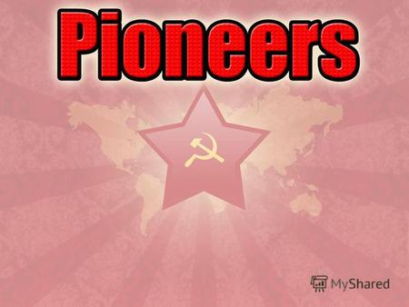 Pioneer – a member of all-union pioneer organization in USSR and some youth democratic organizations in other countries. There were 19.5 million young.