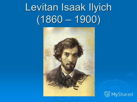 Levitan Isaak Ilyich (1860 – 1900). Information about author Anastasia Girya 10 A form Severnaya secondary school 2 Teacher: Marchenko V. M.