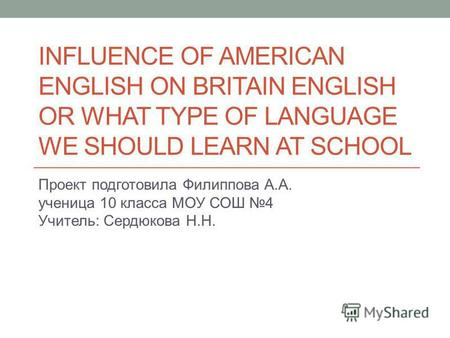 INFLUENCE OF AMERICAN ENGLISH ON BRITAIN ENGLISH OR WHAT TYPE OF LANGUAGE WE SHOULD LEARN AT SCHOOL Проект подготовила Филиппова А.А. ученица 10 класса.