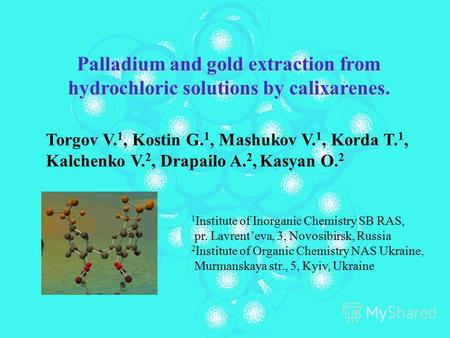 Palladium and gold extraction from hydrochloric solutions by calixarenes. Torgov V. 1, Kostin G. 1, Mashukov V. 1, Korda T. 1, Kalchenko V. 2, Drapailo.