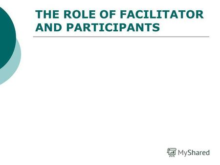 THE ROLE OF FACILITATOR AND PARTICIPANTS. THE ROLE OF FACILITATOR.