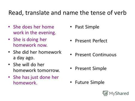Read, translate and name the tense of verb She does her home work in the evening. She is doing her homework now. She did her homework a day ago. She will.