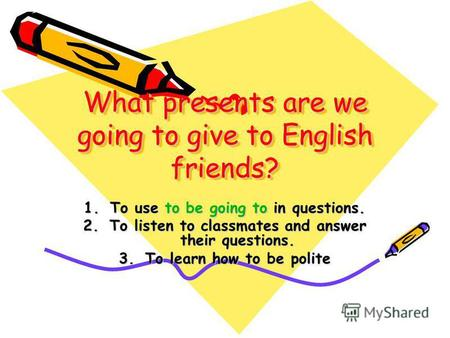 What presents are we going to give to English friends? 1.To use to be going to in questions. 2.To listen to classmates and answer their questions. 3.To.