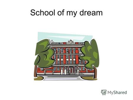 School of my dream. Answer the questions Do you want to study in a perfect school? Why do you want to study in a perfect school? Do you think it is important.