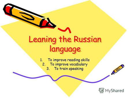 Leaning the Russian language 1.To improve reading skills 2.To improve vocabulary 3.To train speaking.
