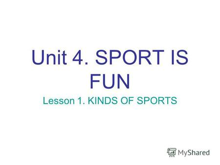Unit 4. SPORT IS FUN Lesson 1. KINDS OF SPORTS. Sport helps us to be healthy People can buy different things but they cant buy their health. Sport helps.