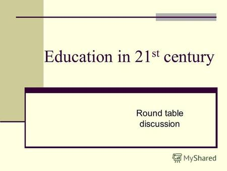 Education in 21 st century Round table discussion.