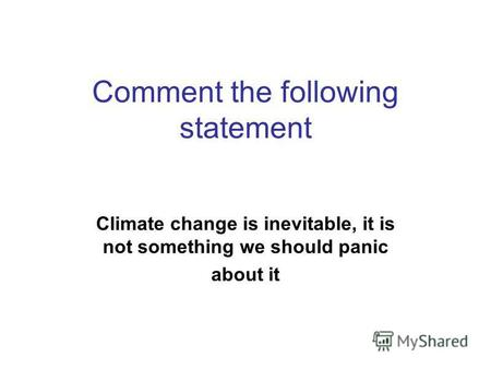 Comment the following statement Climate change is inevitable, it is not something we should panic about it.