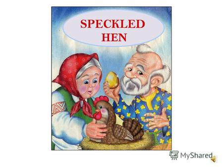 SPECKLED HEN There lived an old man and his wife. And a speckled hen resided by their side.