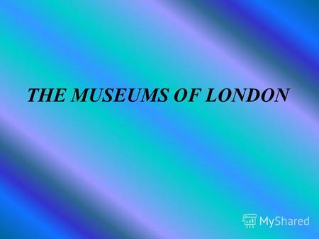 THE MUSEUMS OF LONDON There are a lot of museums in London. Londoners are proud of their museums: the British Museum, the Science Museum, Victoria and.
