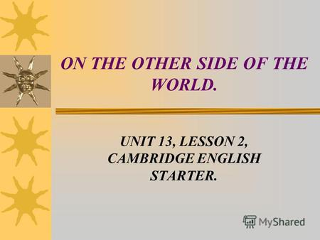 ON THE OTHER SIDE OF THE WORLD. UNIT 13, LESSON 2, CAMBRIDGE ENGLISH STARTER.