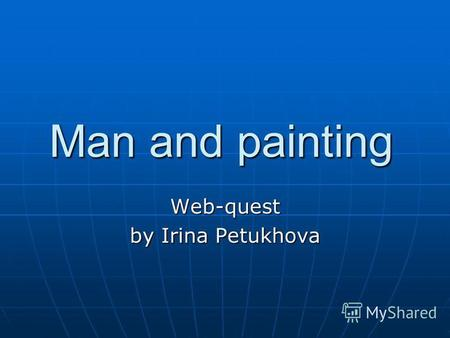 Man and painting Web-quest by Irina Petukhova. Introduction This site is devoted to a man and a painting. During the accomplishment of some tasks you.
