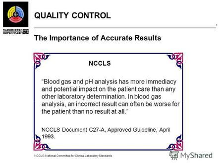 QUALITY CONTROL 1 The Importance of Accurate Results NCCLS: National Committee for Clinical Laboratory Standards NCCLS Blood gas and pH analysis has more.