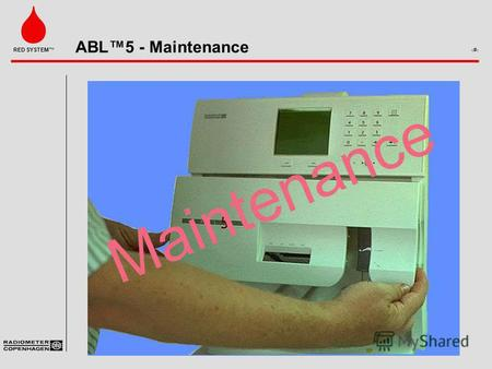ABL5 - Maintenance 1 RED SYSTEM. ABL5 - Maintenance 2 RED SYSTEM Easy Maintenance Divided into 4 groups ­Daily ­Weekly ­Monthly ­Half yearly Maintenance.