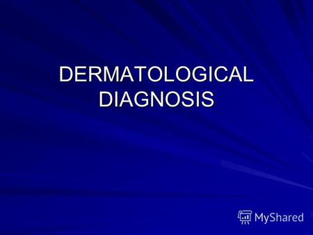 DERMATOLOGICAL DIAGNOSIS. AN APPROACH TO DERMATOLOGICAL DIAGNOSIS Definitive diagnosis may require the information provided by a complete history, physical.