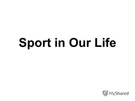 Sport in Our Life. People all over the world are fond of sports and games.