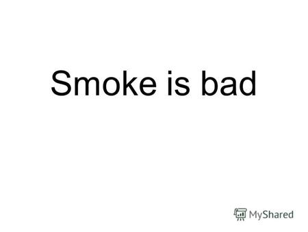Smoke is bad. What in cigarette smoke is harmful? To know the right answer.