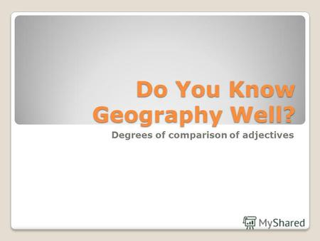 Do You Know Geography Well? Degrees of comparison of adjectives.