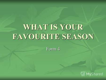 WHAT IS YOUR FAVOURITE SEASON Form 4. Spring is green, summer is bright, autumn is yellow, winter is white SPRING SUMMER AUTUMN WINTER green bright yellow.