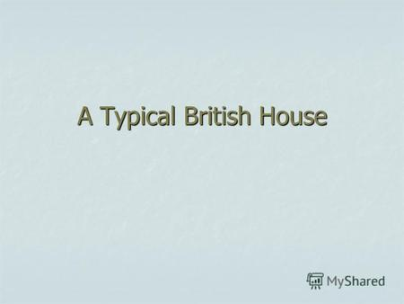 A Typical British House. A typical British house is for a family of three or four people.
