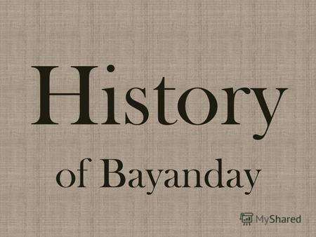 History of Bayanday. According to a legend, all Buryat tribes were at war among themselves, took each others cattle, land and wives. Bayanday father was.