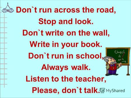 Don`t run across the road, Stop and look. Don`t write on the wall, Write in your book. Don`t run in school, Always walk. Listen to the teacher, Please,