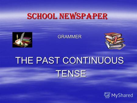 SCHOOL NEWSPAPER GRAMMER THE PAST CONTINUOUS TENSE TENSE.