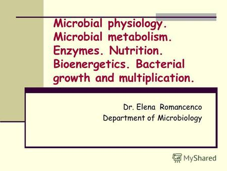 Microbial physiology. Microbial metabolism. Enzymes. Nutrition. Bioenergetics. Bacterial growth and multiplication. Dr. Elena Romancenco Department of.