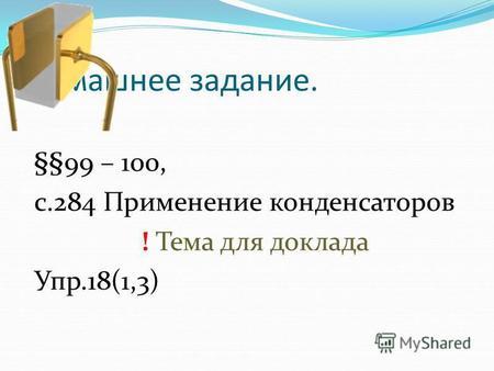 Домашнее задание. §§99 – 100, с.284 Применение конденсаторов ! Тема для доклада Упр.18(1,3)