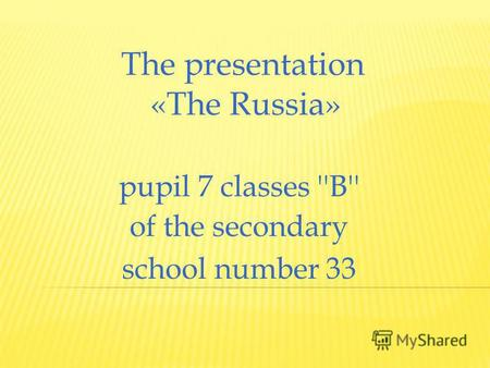 The presentation «The Russia» pupil 7 classes ''B'' of the secondary school number 33.