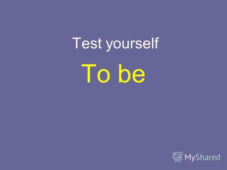 Test yourself To be. Complete the sentence. I … at school yesterday. A. was C. is B. were D. am.