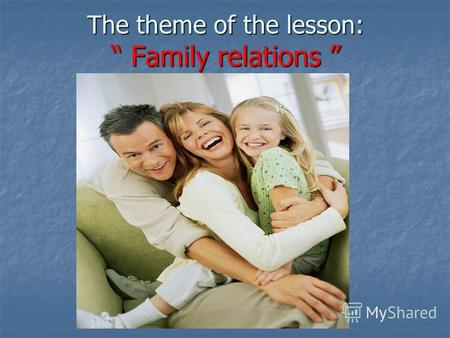 The theme of the lesson: Family relations The theme of the lesson: Family relations.