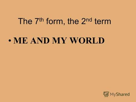 The 7 th form, the 2 nd term ME AND MY WORLD Continue.