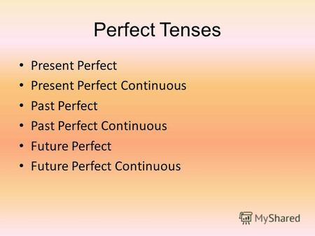 Perfect Tenses Present Perfect Present Perfect Continuous Past Perfect Past Perfect Continuous Future Perfect Future Perfect Continuous.