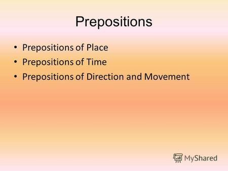 Prepositions Prepositions of Place Prepositions of Time Prepositions of Direction and Movement.