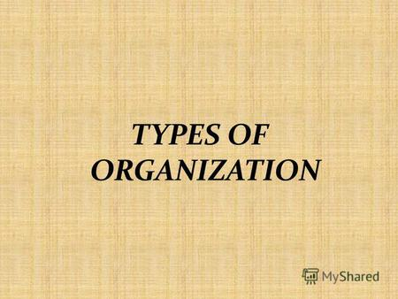 TYPES OF ORGANIZATION. Organization is a formalized intentional structure of roles and positions. Organization is an identified group of people contributing.