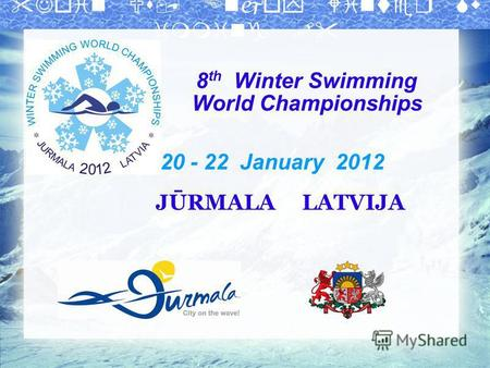 8 th Winter Swimming World Championships 20 - 22 January 2012 JŪRMALA LATVIJA.