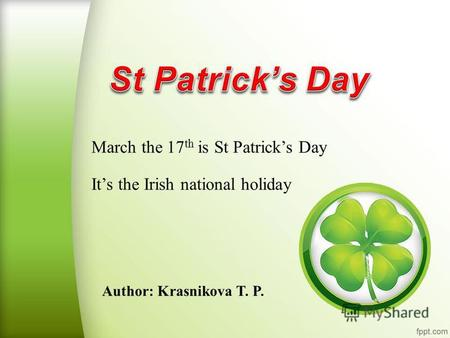 Author: Krasnikova T. P. March the 17 th is St Patricks Day Its the Irish national holiday.