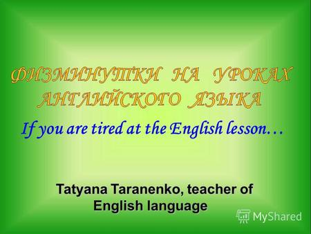 If you are tired at the English lesson… Tatyana Taranenko, teacher of English language Tatyana Taranenko, teacher of English language.