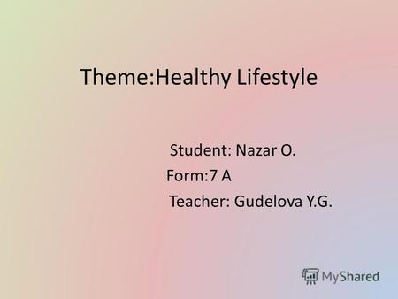 Theme:Healthy Lifestyle Student: Nazar O. Form:7 А Teacher: Gudelova Y.G.