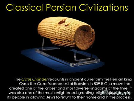 Classical Persian Civilizations The Cyrus Cylinder recounts in ancient cuneiform the Persian king Cyrus the Greats conquest of Babylon in 539 B.C.,a move.