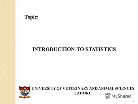 1 Topic: INTRODUCTION TO STATISTICS UNIVERSITY OF VETERINARY AND ANIMAL SCIENCES LAHORE.