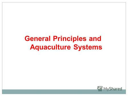 General Principles and Aquaculture Systems. Aquaculture Production Systems Definition: Aquaculture Production system may be conveniently divided into.