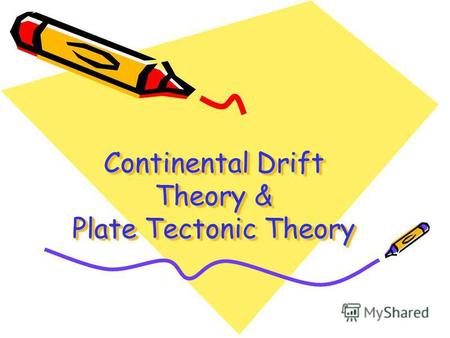 Continental Drift Theory & Plate Tectonic Theory.